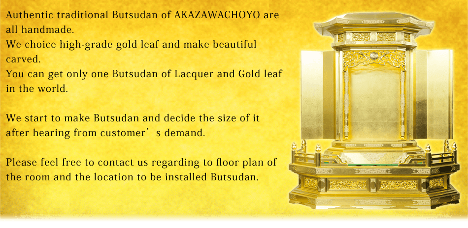 Authentic traditional Butsudan of AKAZAWACHOYO are all handmade.We choice high-grade gold leaf and make beautiful carved.You can get only one Butsudan of Lacquer and Gold leaf in the world.We start to make Butsudan and decide the size of it after hearing from customer's demand.Please feel free to contact us regarding to floor plan of the room and the location to be installed Butsudan.