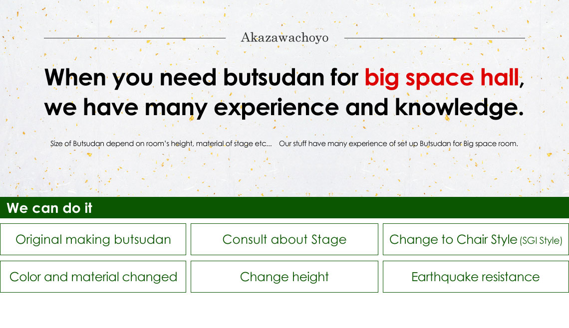 When you need butsudan for big space hall, we have many experience and knowledge.